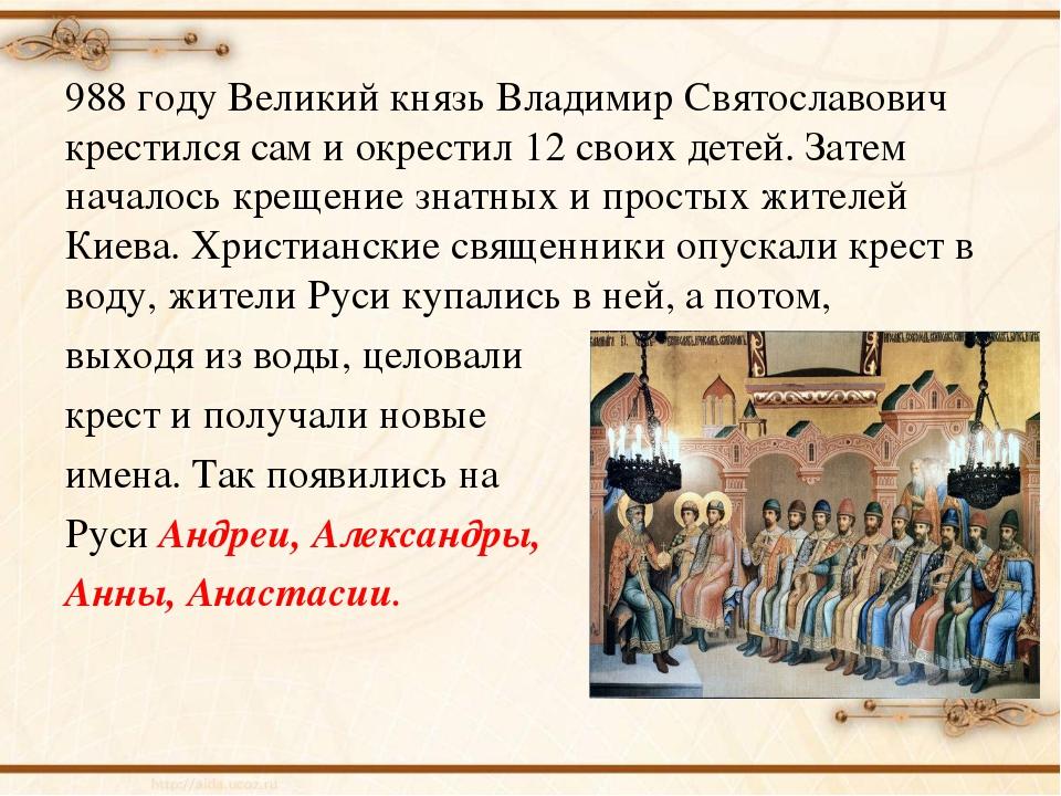 988 году Великий князь Владимир Святославович крестился сам и окрестил 12 сво...