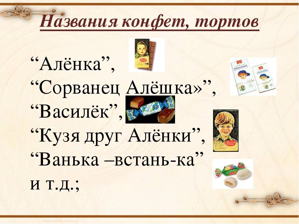 "Названия конфет, тортов ""Алёнка"", ""Сорванец Алёшка»"", ""Василёк"", ""Кузя друг А..."