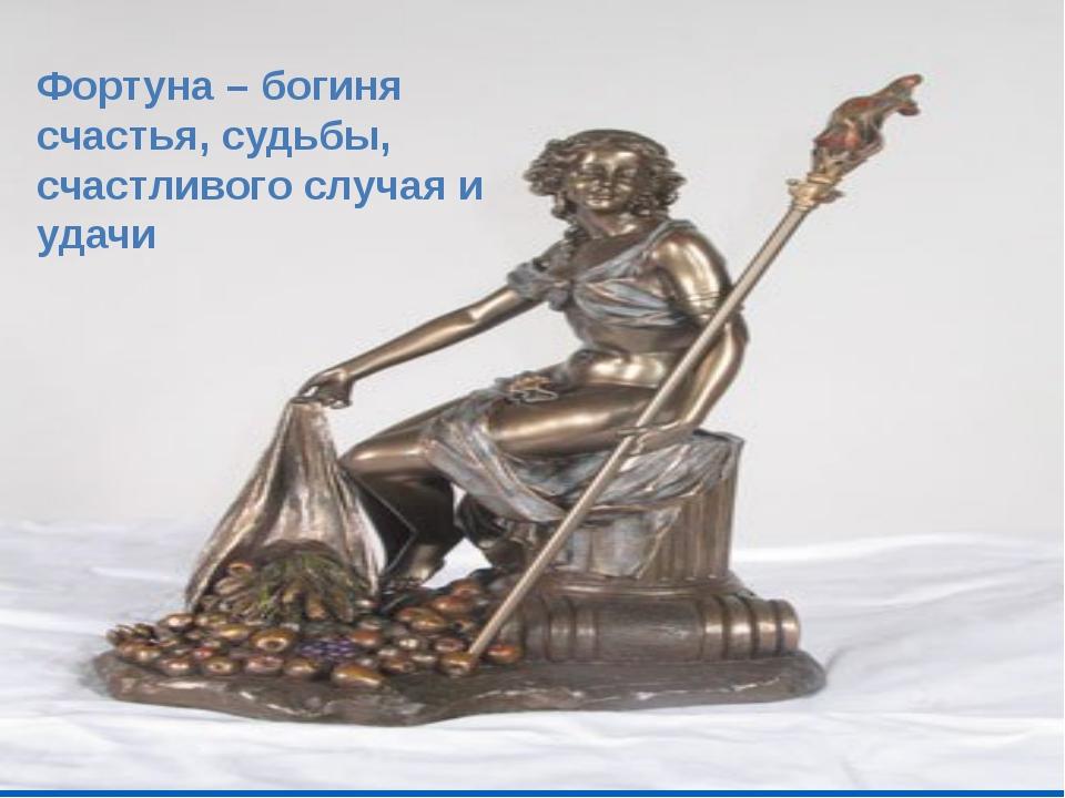 Фортуна – богиня счастья, судьбы, счастливого случая и удачи