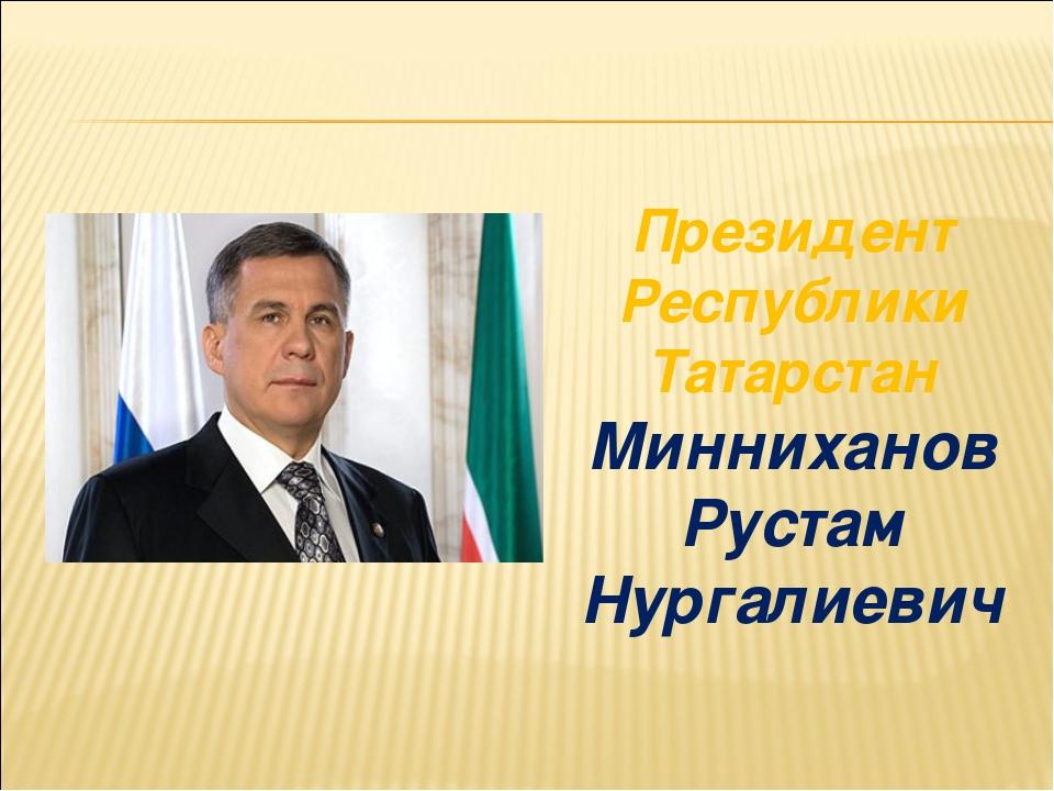 Президент Республики Татарстан Минниханов Рустам Нургалиевич