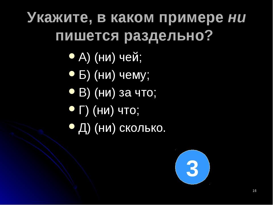 * Укажите, в каком примере ни пишется раздельно? А) (ни) чей; Б) (ни) чему; В...