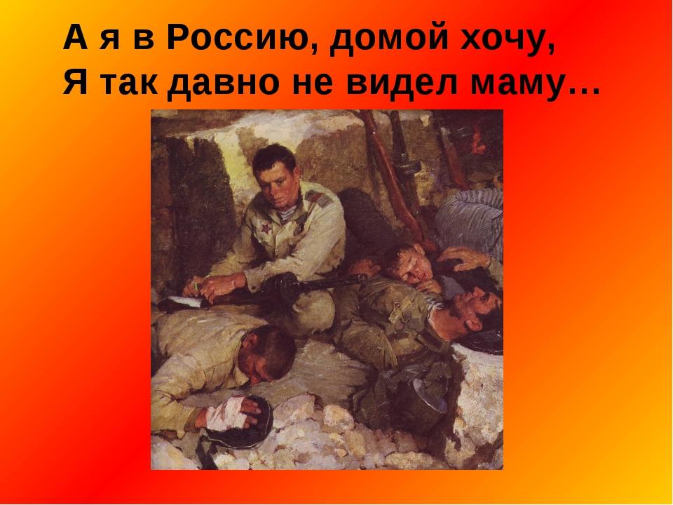 А я в Россию, домой хочу, Я так давно не видел маму…