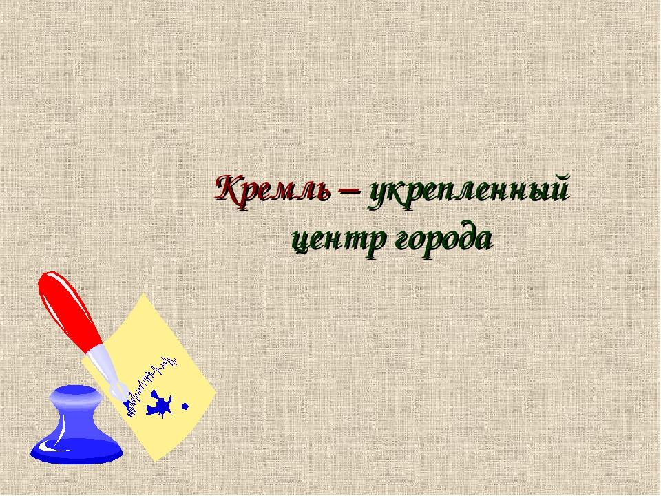 Кремль – укрепленный центр города