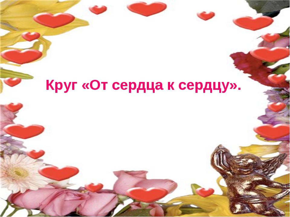 Круг «От сердца к сердцу».