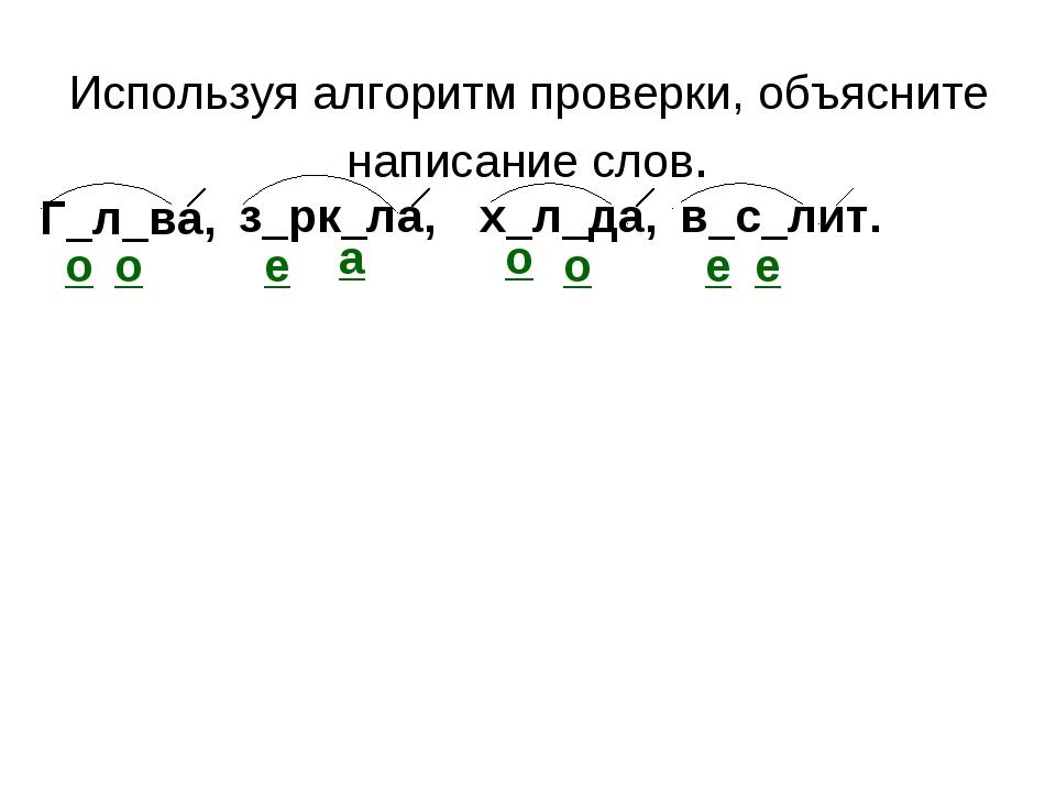 Используя алгоритм проверки, объясните написание слов. Г_л_ва, х_л_да, з_рк_...