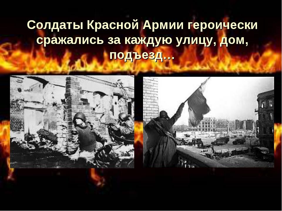 Солдаты Красной Армии героически сражались за каждую улицу, дом, подъезд…