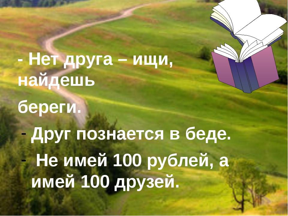 - Нет друга – ищи, найдешь береги. Друг познается в беде. Не имей 100 рублей...