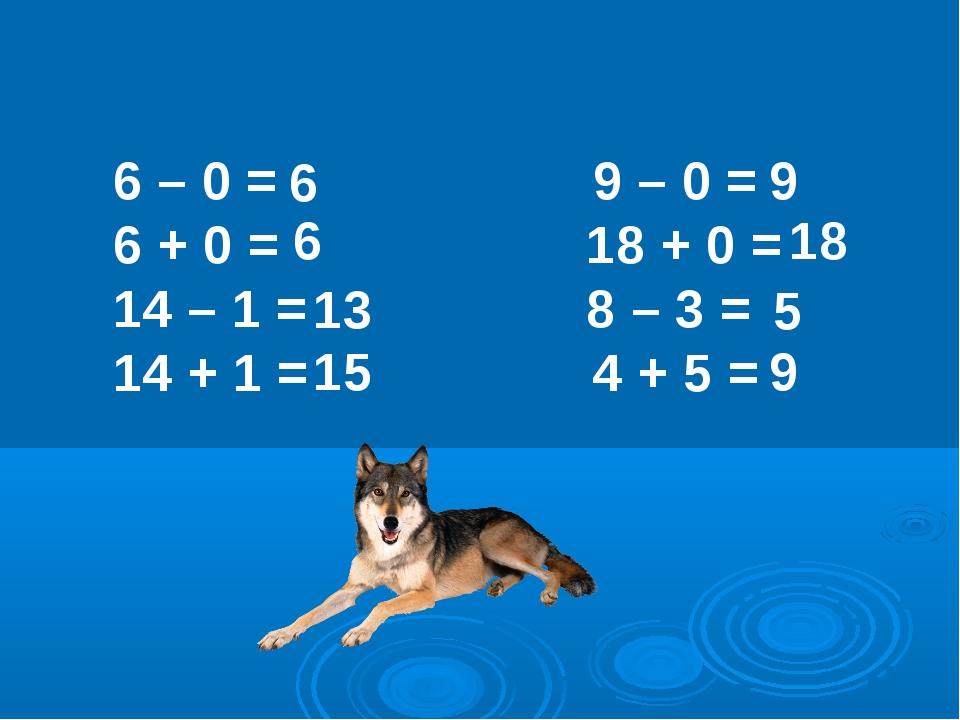 6 – 0 = 9 – 0 = 6 + 0 =  18 + 0 = 14 – 1 =  8 – 3 = 14 + 1 = 4...