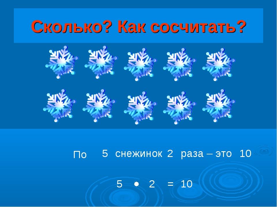 Сколько? Как сосчитать? По снежинок раза – это = 5 2 10 5 2 10