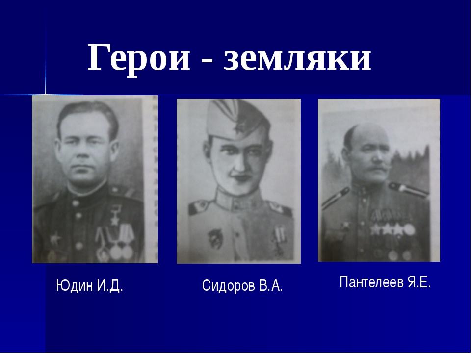 Герои - земляки Юдин И.Д. Сидоров В.А. Пантелеев Я.Е.