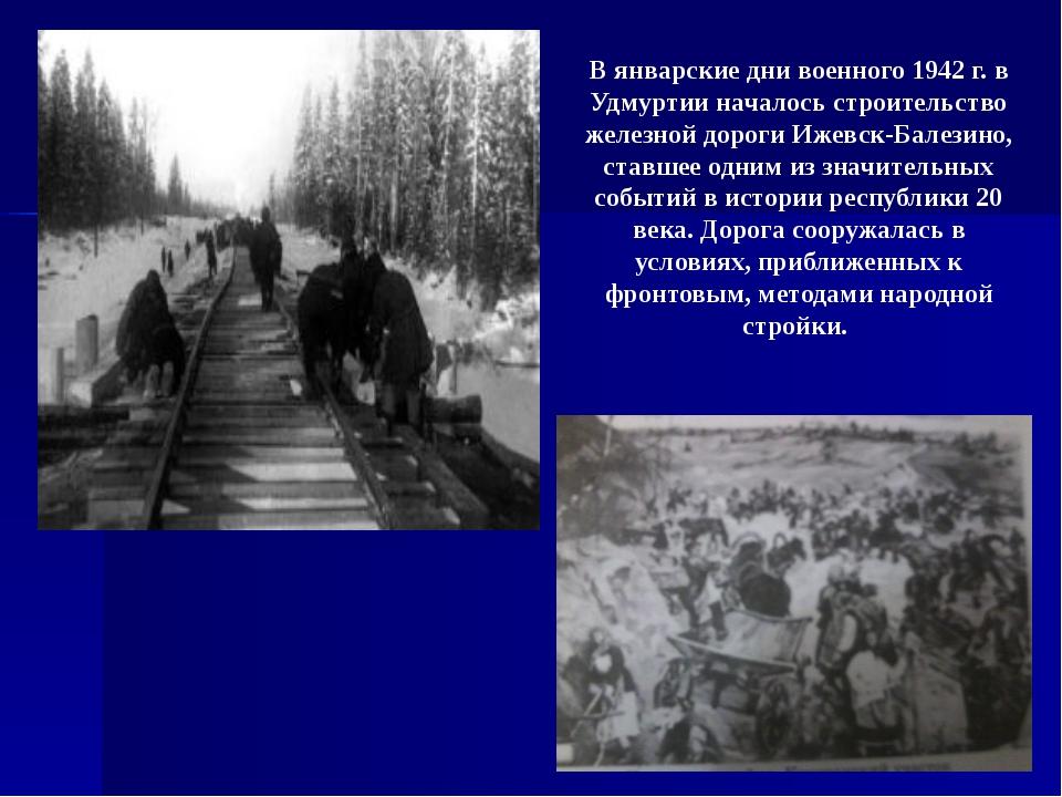 В январские дни военного 1942 г. в Удмуртии началось строительство железной...