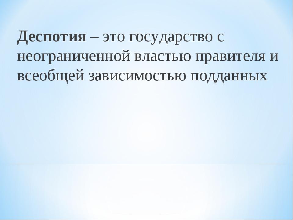 Деспотия – это государство с неограниченной властью правителя и всеобщей зави...