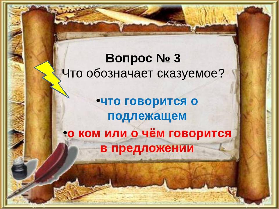 Вопрос № 3 Что обозначает сказуемое? что говорится о подлежащем о ком или о ч...