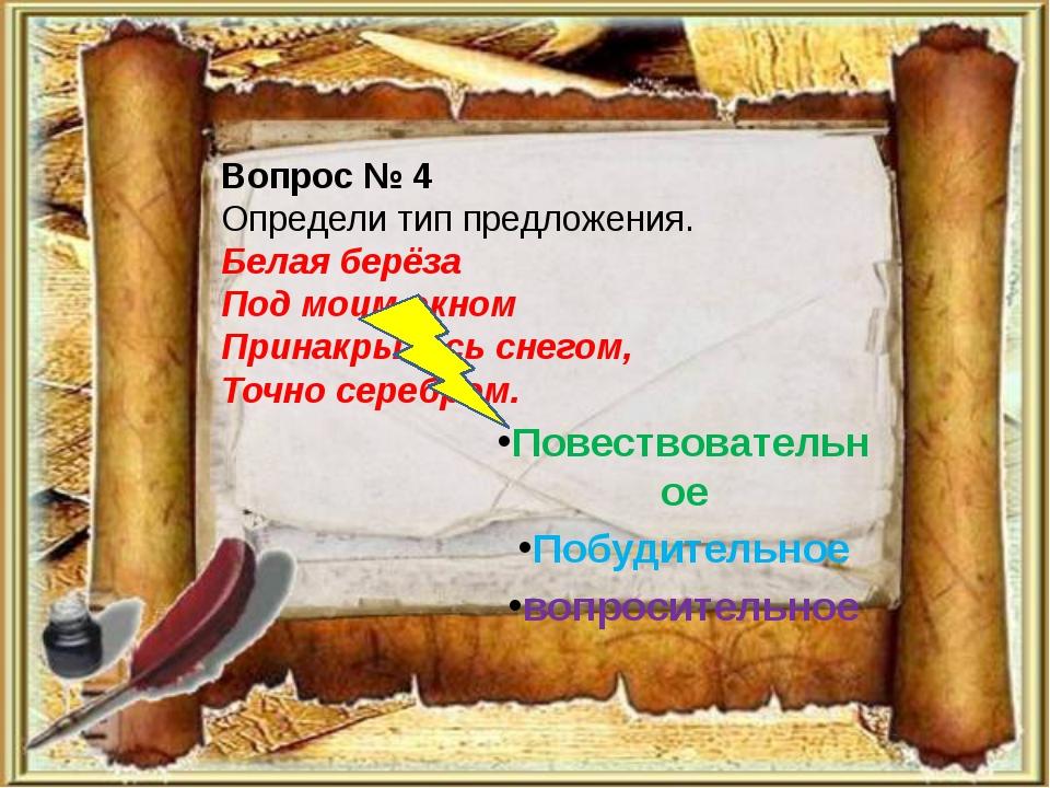 Вопрос № 4 Определи тип предложения. Белая берёза Под моим окном Принакрылась...