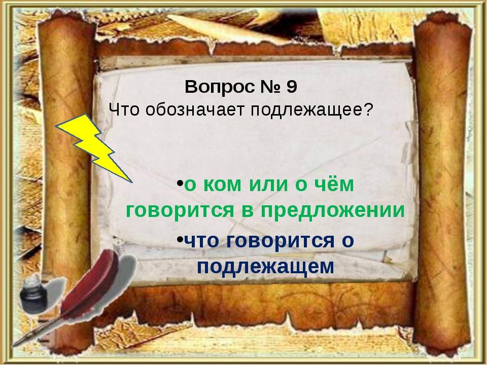 Вопрос № 9 Что обозначает подлежащее? о ком или о чём говорится в предложении...