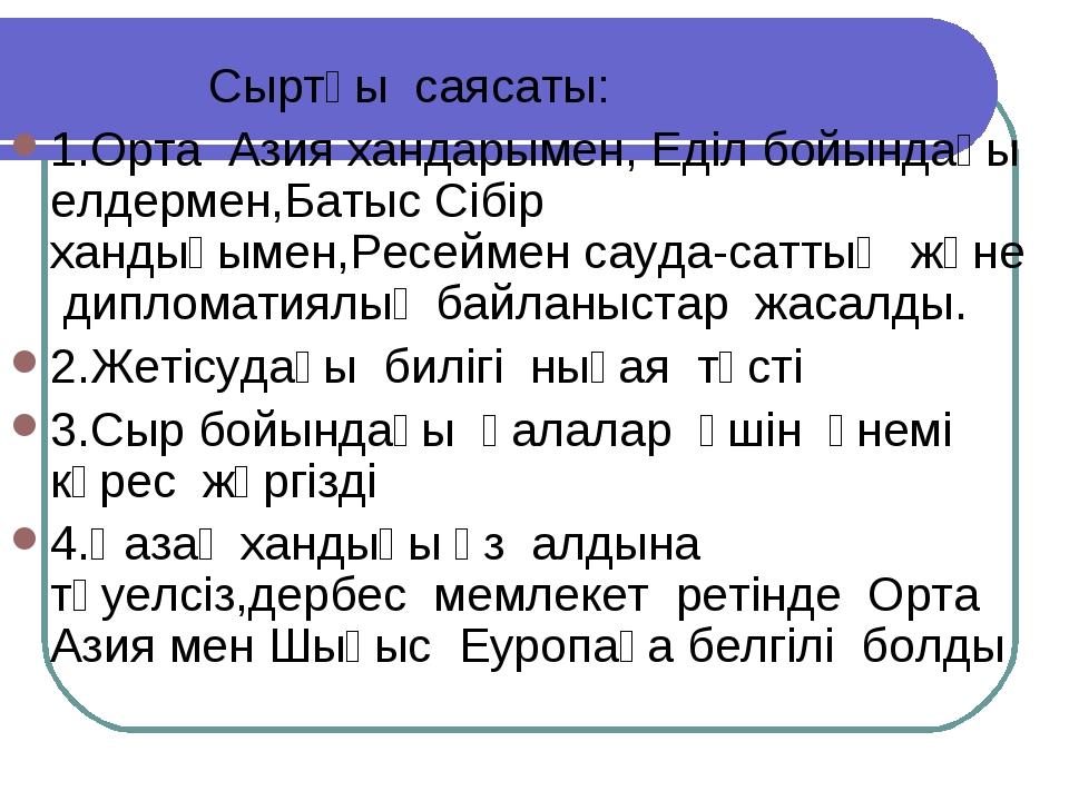 Сыртқы саясаты: 1.Орта Азия хандарымен, Еділ бойындағы елдермен,Батыс Сібір...