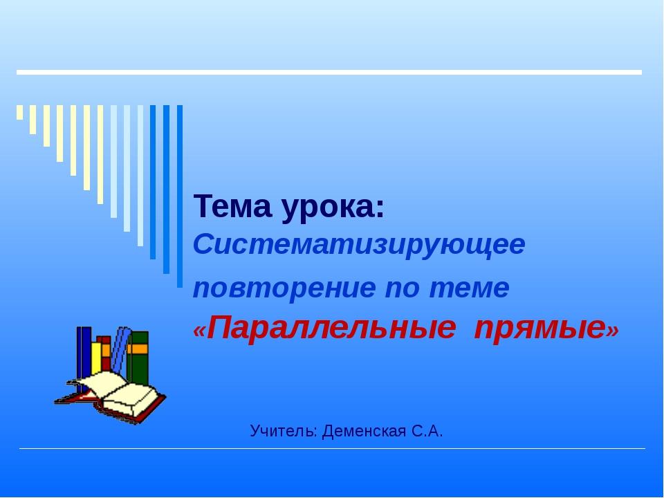 Тема урока: Систематизирующее повторение по теме «Параллельные прямые» Учител...
