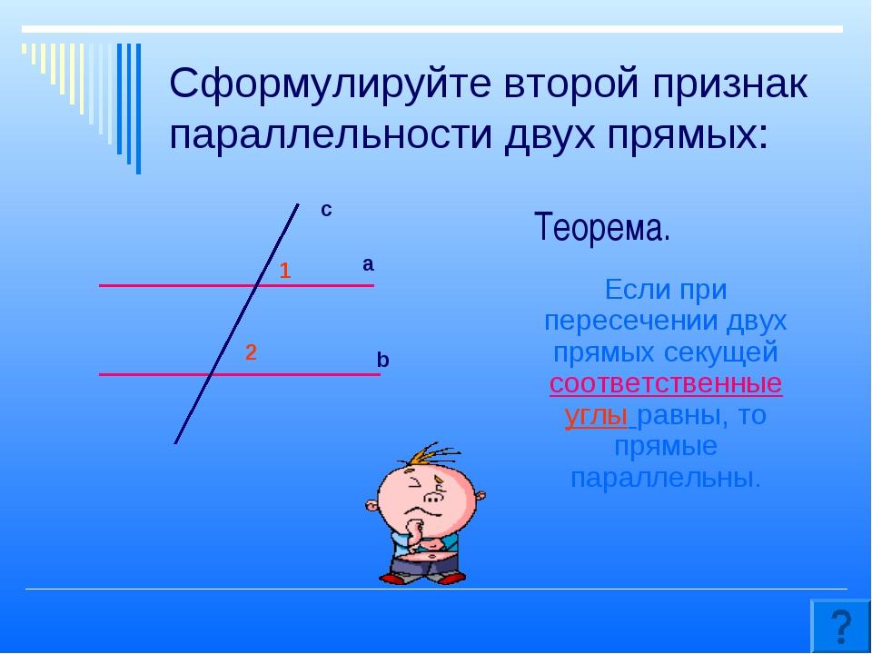 Сформулируйте второй признак параллельности двух прямых: Если при пересечении...