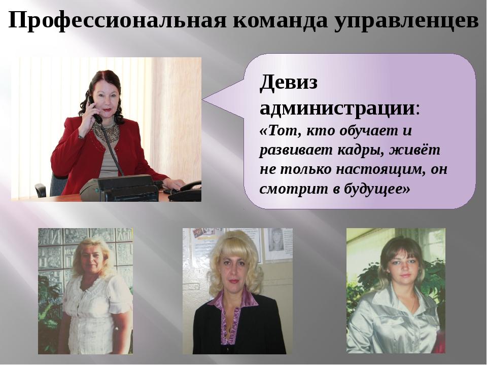 Профессиональная команда управленцев Девиз администрации: «Тот, кто обучает и...