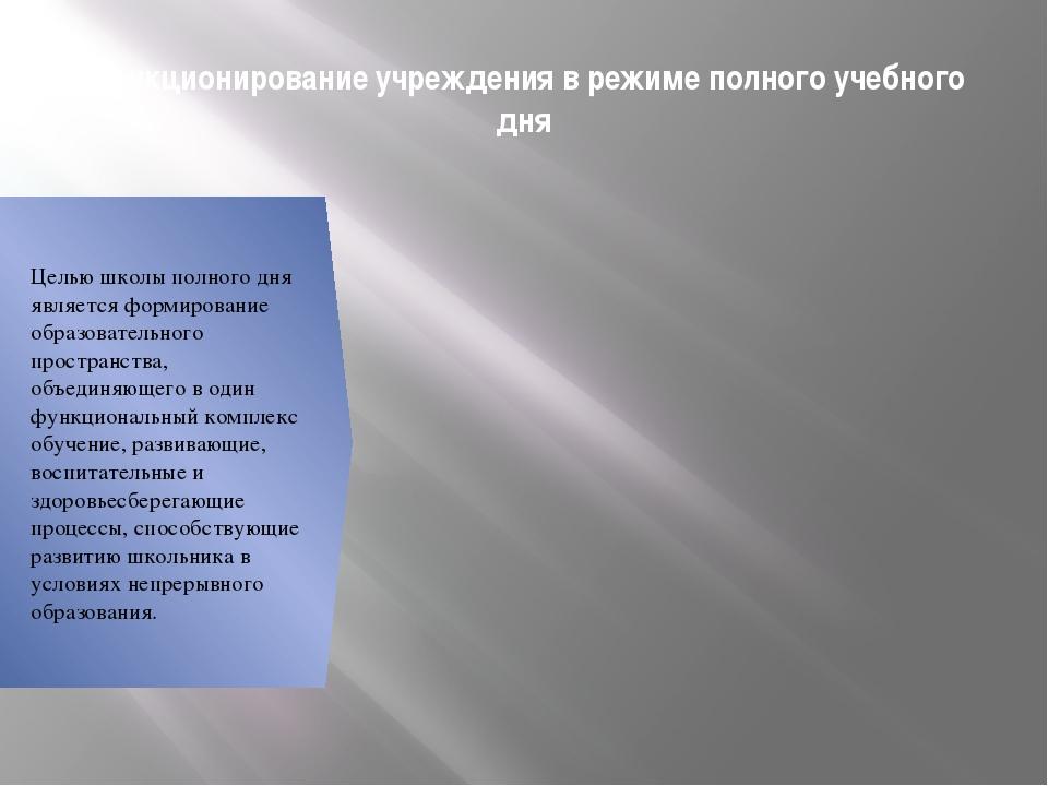 Функционирование учреждения в режиме полного учебного дня Целью школы полного...