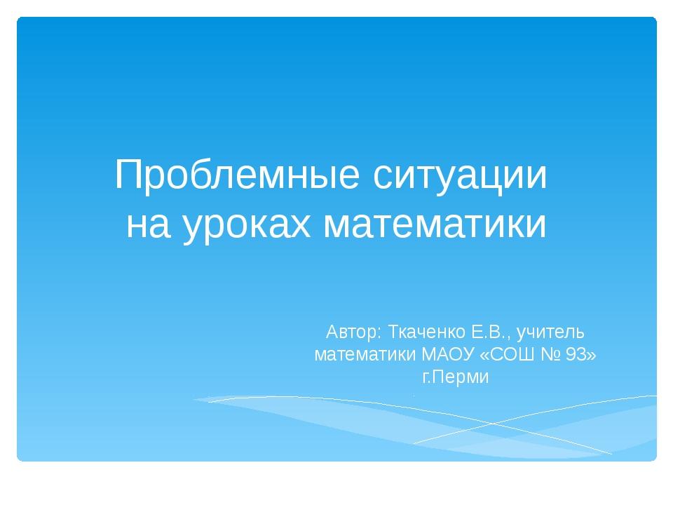 Проблемные ситуации на уроках математики Автор: Ткаченко Е.В., учитель матема...