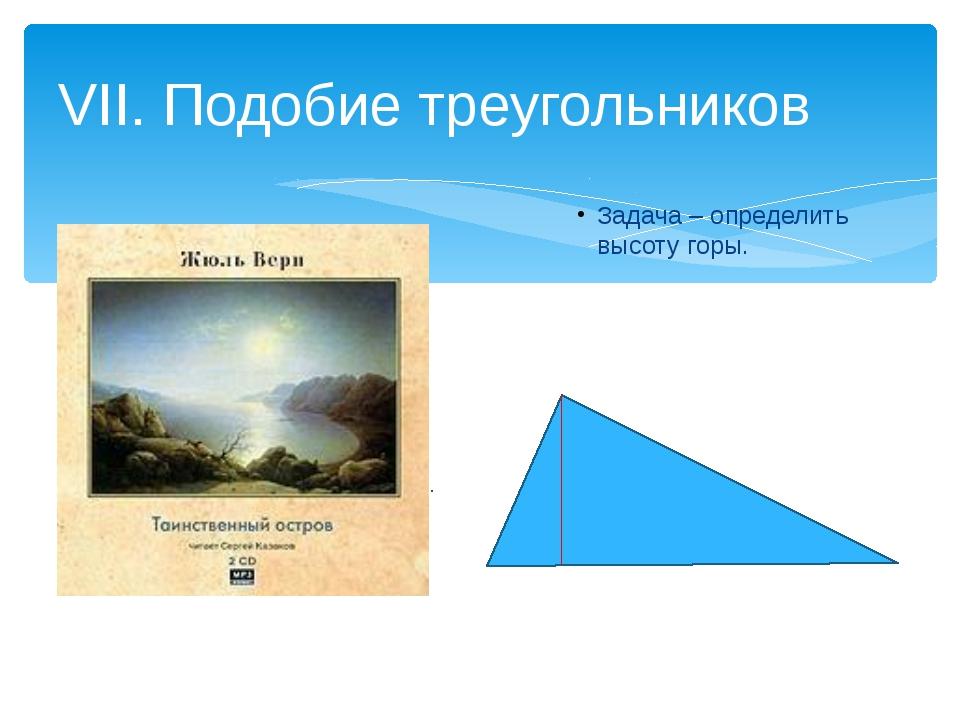 Задача – определить высоту горы. VII. Подобие треугольников