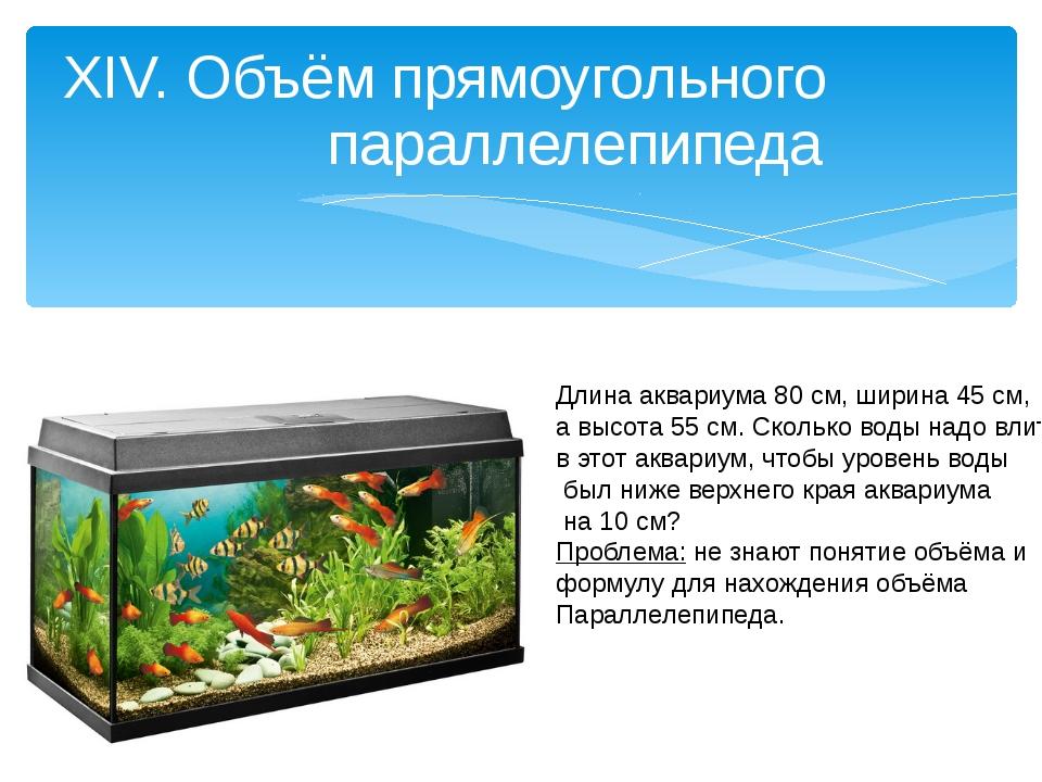 XIV. Объём прямоугольного параллелепипеда Длина аквариума 80 см, ширина 45 см...