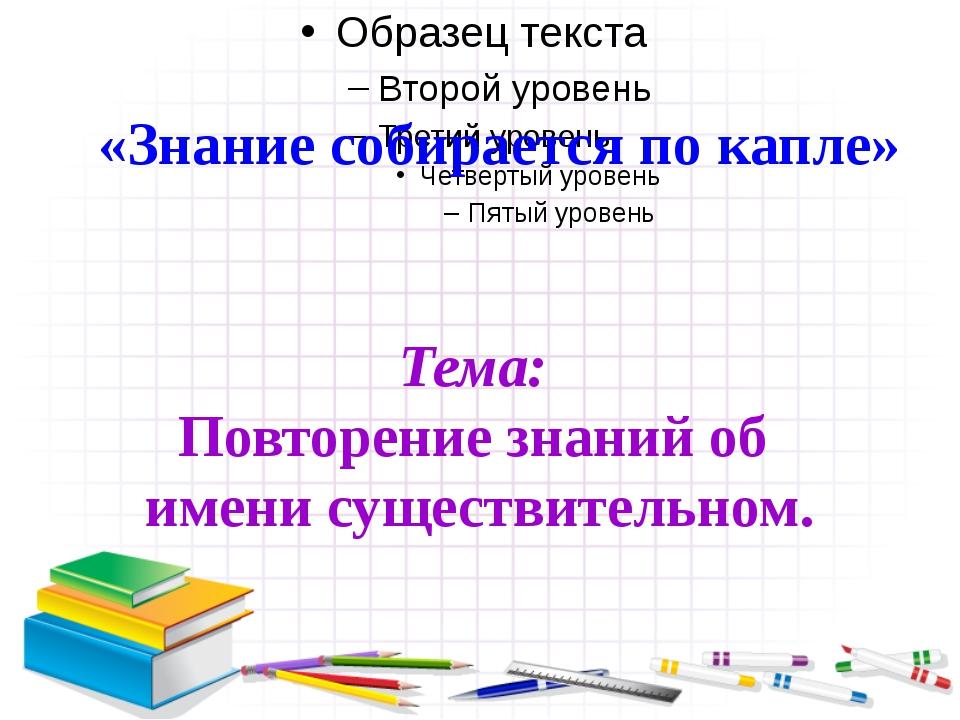 «Знание собирается по капле» Тема: Повторение знаний об имени существительном.