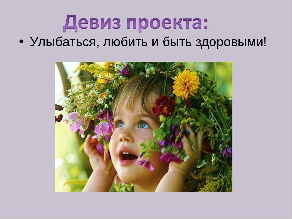 Улыбаться, любить и быть здоровыми!