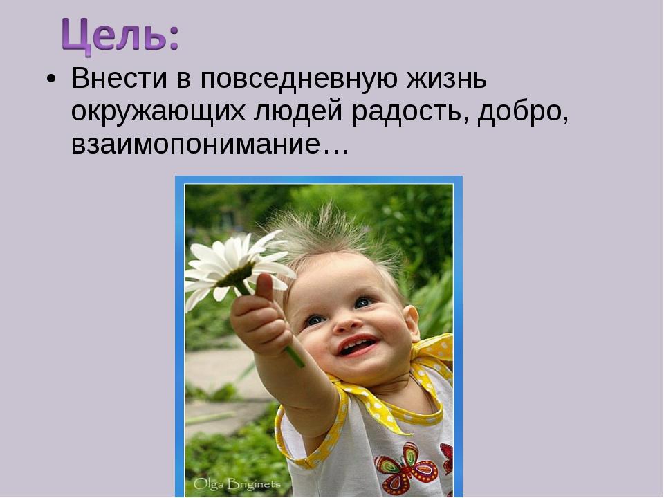 Внести в повседневную жизнь окружающих людей радость, добро, взаимопонимание…
