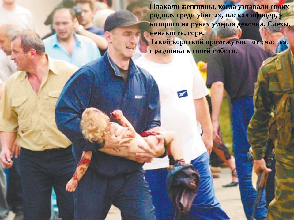 Плакали женщины, когда узнавали своих родных среди убитых, плакал офицер, у к...