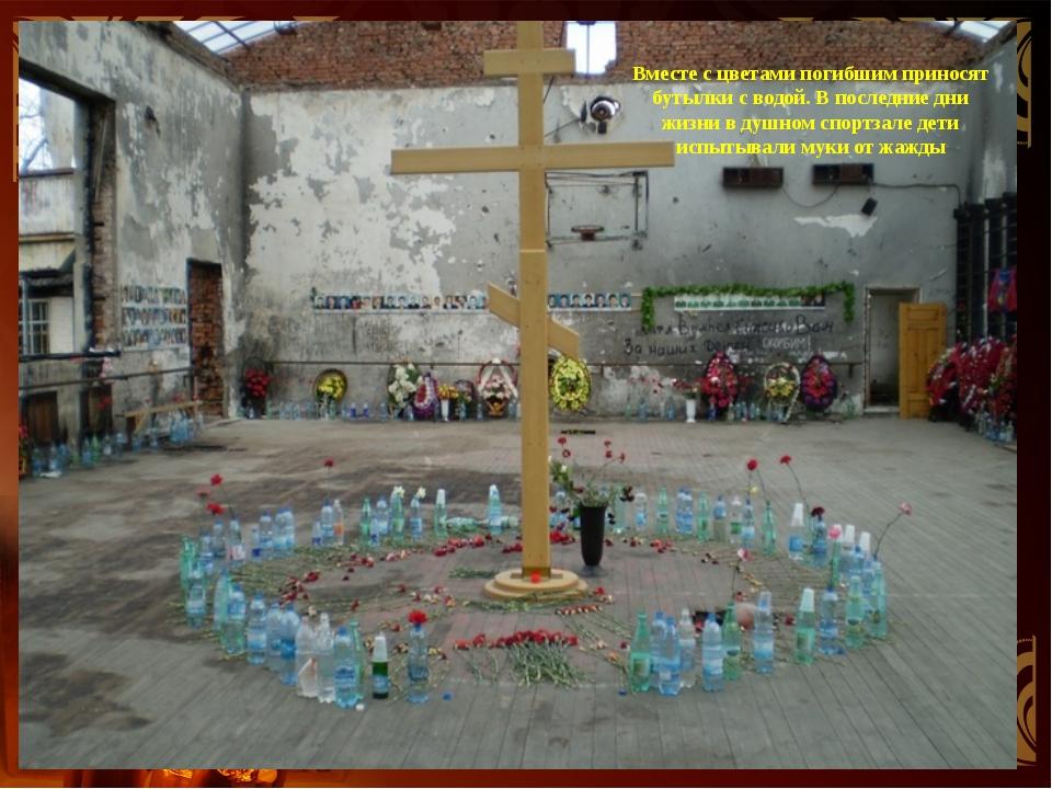Вместе с цветами погибшим приносят бутылки с водой. В последние дни жизни в д...