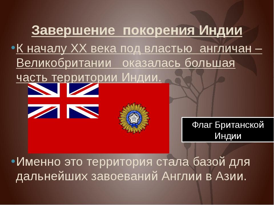 Завершение покорения Индии К началу XX века под властью англичан –Великобрита...