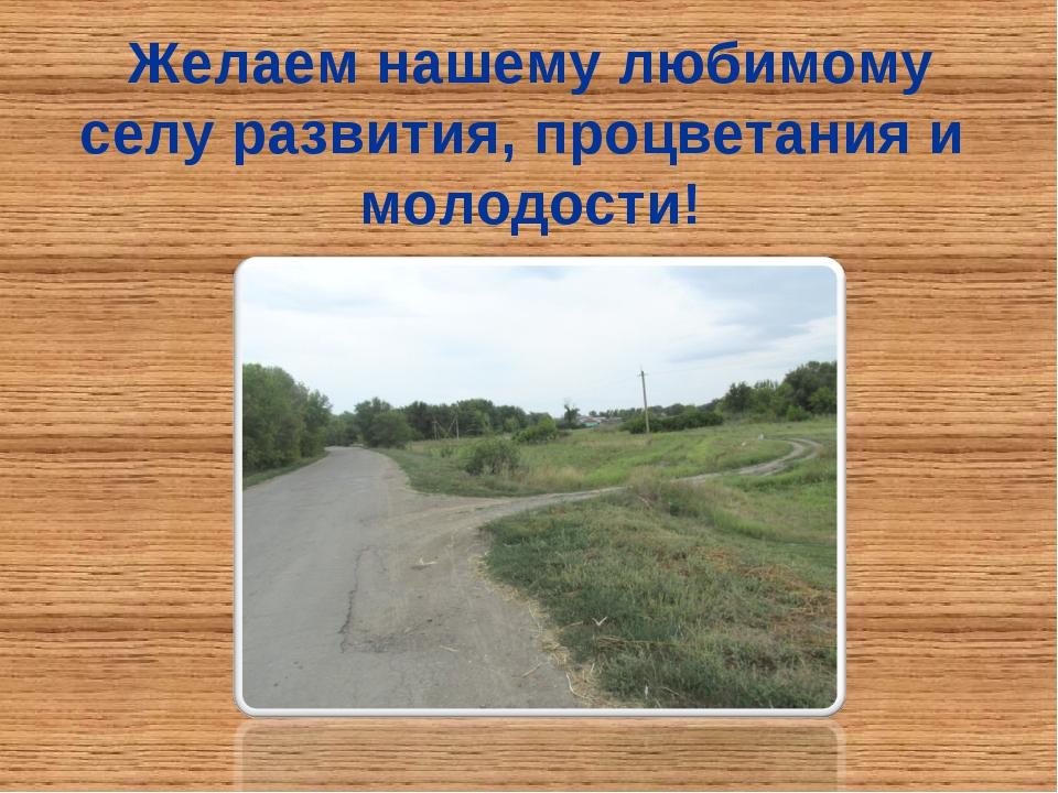 Желаем нашему любимому селу развития, процветания и молодости!