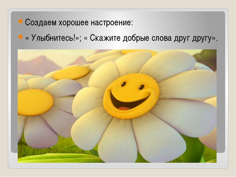 Создаем хорошее настроение: « Улыбнитесь!»; « Скажите добрые слова друг друг...