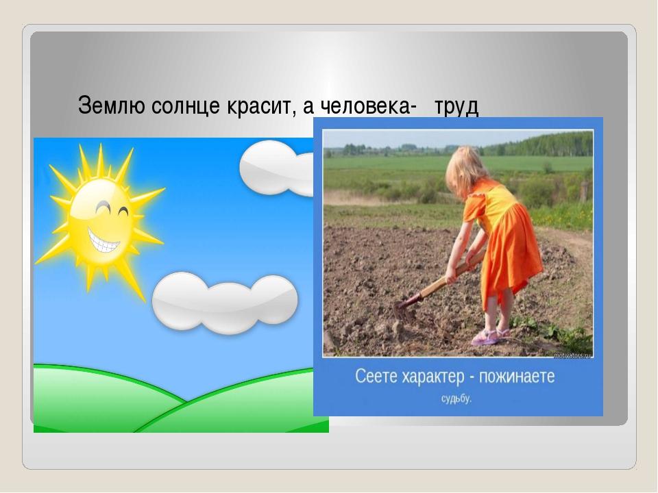пословица Землю солнце красит, а человека- труд