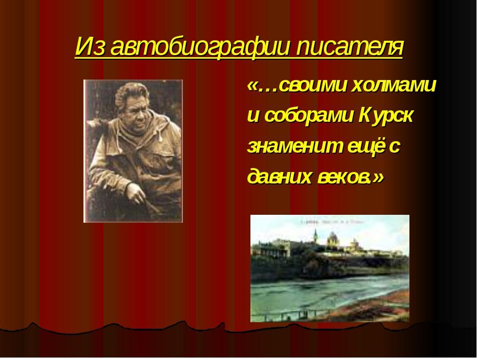 Из автобиографии писателя «…своими холмами и соборами Курск знаменит ещё с да...