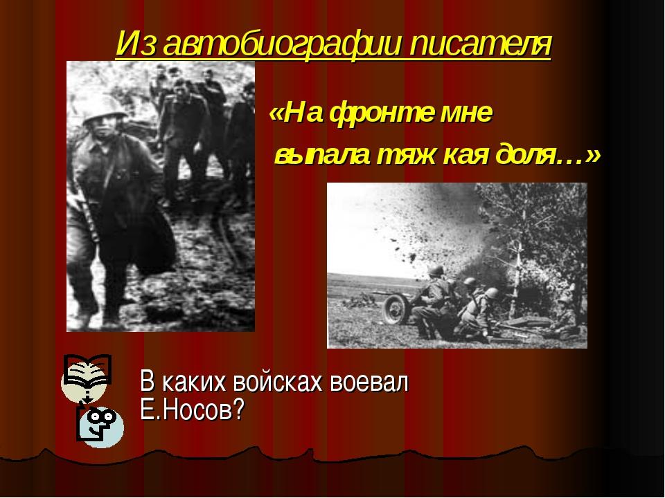 Из автобиографии писателя «На фронте мне выпала тяжкая доля…» В каких войсках...