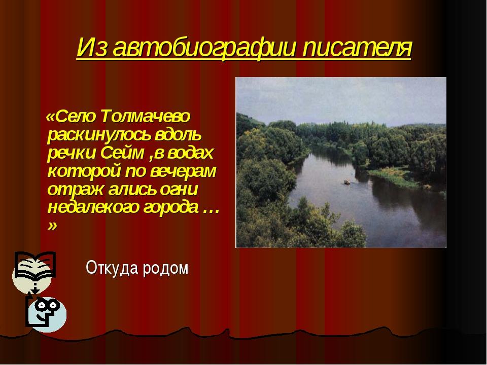 Из автобиографии писателя «Село Толмачево раскинулось вдоль речки Сейм ,в вод...