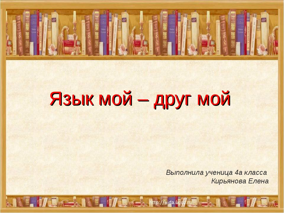 Язык мой – друг мой Выполнила ученица 4а класса Кирьянова Елена