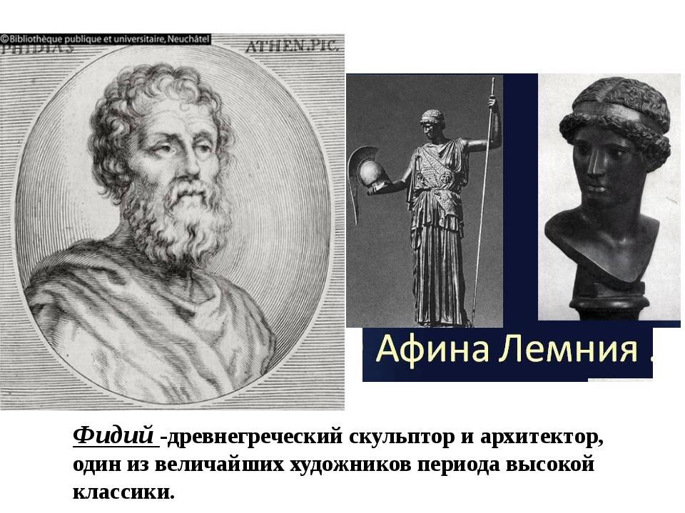 Фидий -древнегреческийскульпториархитектор, один из величайших художников...