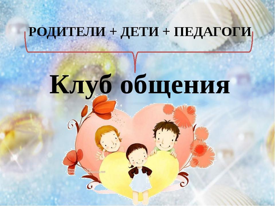 Клуб общения РОДИТЕЛИ + ДЕТИ + ПЕДАГОГИ