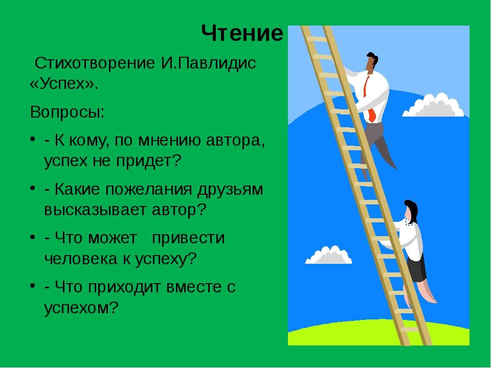 Чтение Стихотворение И.Павлидис «Успех». Вопросы: - К кому, по мнению автора...