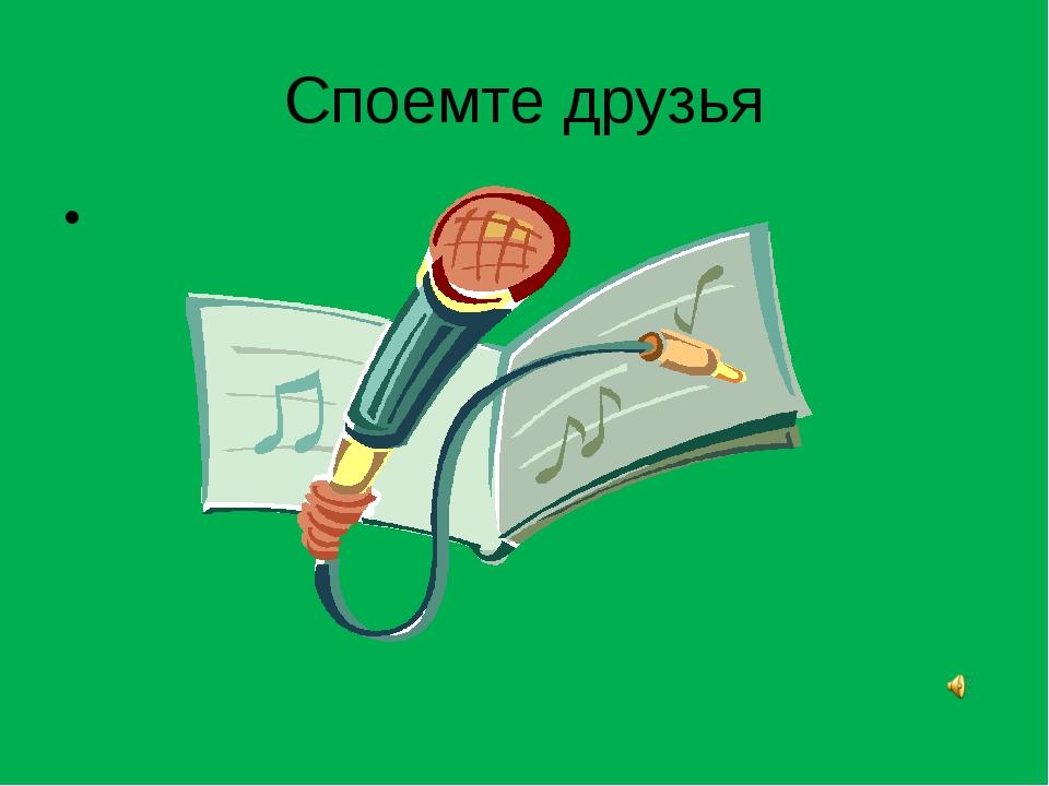 Споемте друзья