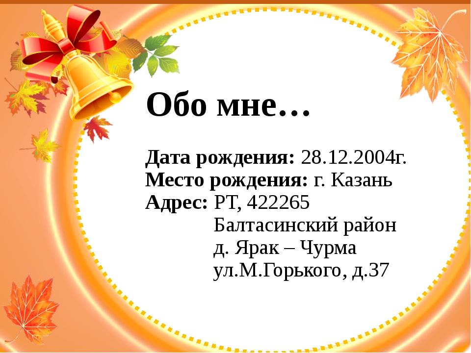 Обо мне… Дата рождения: 28.12.2004г. Место рождения: г. Казань Адрес: РТ, 422...