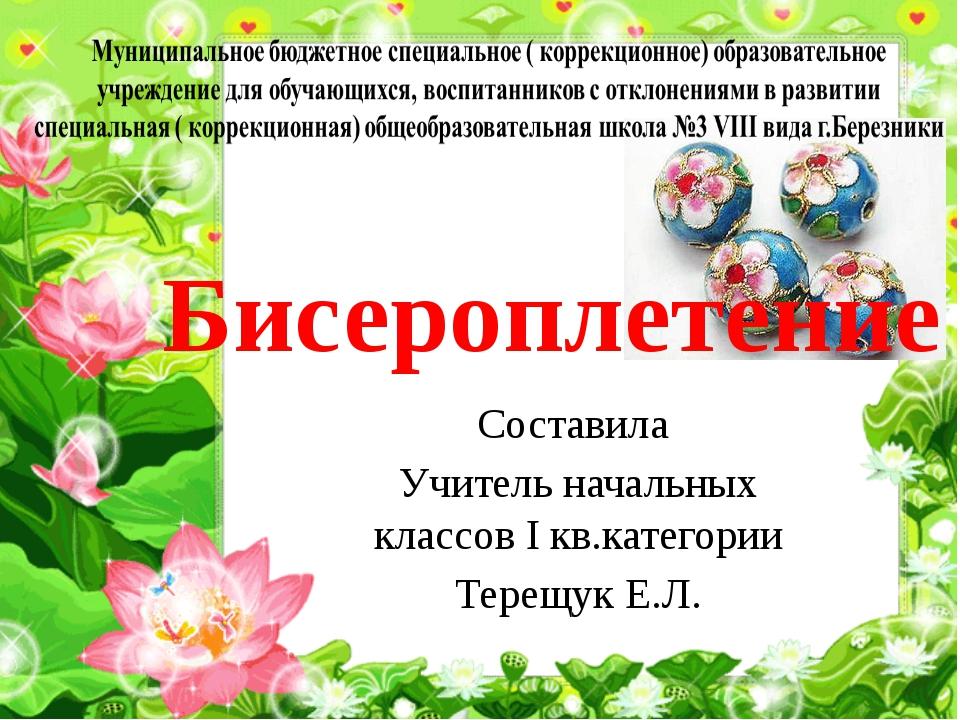 Бисероплетение Составила Учитель начальных классов I кв.категории Терещук Е.Л.