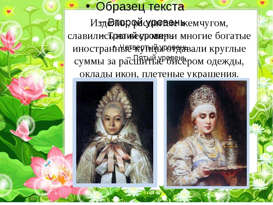 Изделия, расшитые жемчугом, славились на весь мир и многие богатые иностранн...