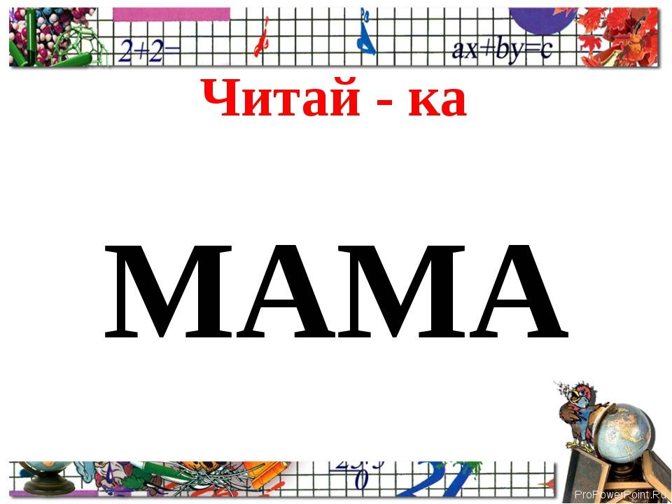 Читай - ка МАМА ProPowerPoint.Ru