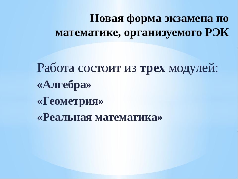Работа состоит из трех модулей: «Алгебра» «Геометрия» «Реальная математика» Н...