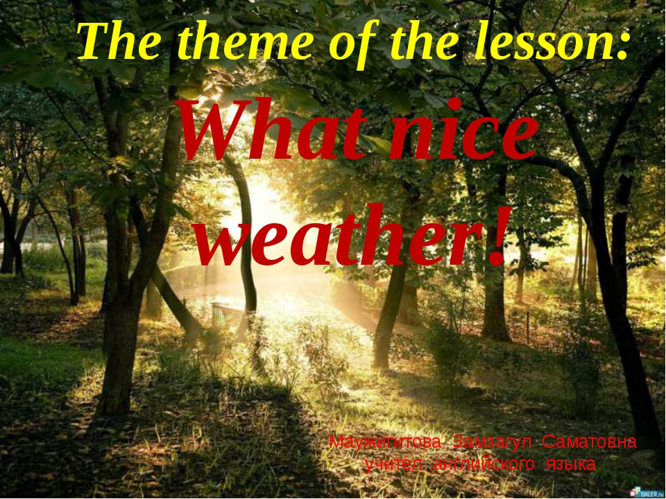 The theme of the lesson: What nice weather! Маужигитова Замзагул Саматовна уч